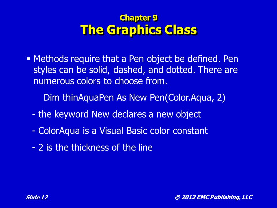 © 2012 EMC Publishing, LLC Slide 13 Chapter 9 The Graphics Class  A drawing surface can be thought as a grid consisting of a set of points with (x, y) values  Each point is a pixel ( picture element ) and the number of pixels in a surface depends on the screen resolution.