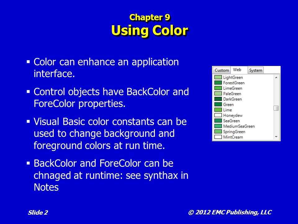 © 2012 EMC Publishing, LLC Slide 3 Chapter 9 The Color Dialog Box Predefined dialog box that allows the user to select a color.
