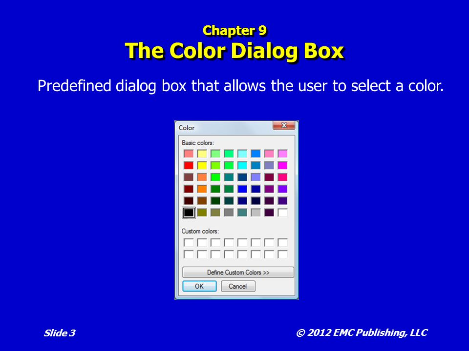© 2012 EMC Publishing, LLC Slide 4 Chapter 9 The ColorDialog Control  Properties include:  Color is the color selected in the dialog box.