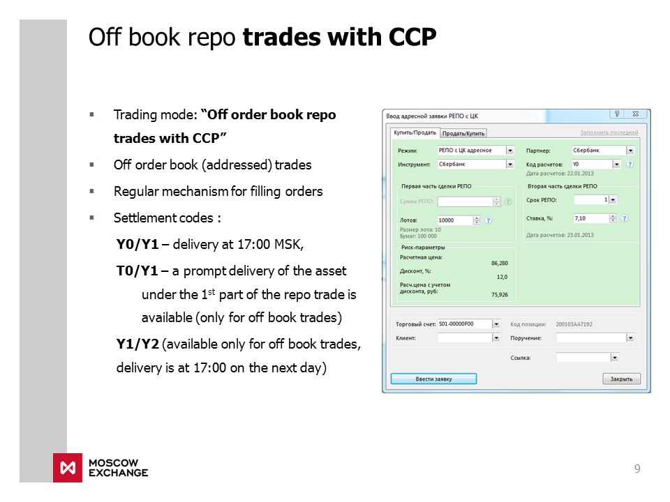  Trading mode: Off order book repo trades with CCP  Off order book (addressed) trades  Regular mechanism for filling orders  Settlement codes : Y0/Y1 – delivery at 17:00 MSK, Т0/Y1 – a prompt delivery of the asset under the 1 st part of the repo trade is available (only for off book trades) Y1/Y2 (available only for off book trades, delivery is at 17:00 on the next day) Off book repo trades with CCP 9