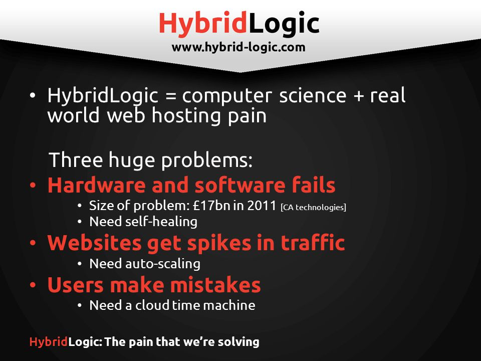 HybridLogic: What we've done Self-healing cloud hosting platform – For web applications and email – Failover across machines and data centers – Continuous live backup and 1-minute auto- recovery – No expensive storage hardware (SAN) needed, average saving of 70% On-demand scalability – Seamlessly & instantly live-migrate sites, databases, applications and email accounts.