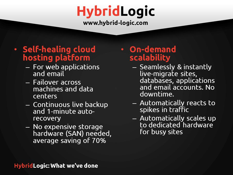 HybridLogic: What we've done Self-healing cloud hosting platform – For web applications and  – Failover across machines and data centers – Continuous live backup and 1-minute auto- recovery – No expensive storage hardware (SAN) needed, average saving of 70% On-demand scalability – Seamlessly & instantly live-migrate sites, databases, applications and  accounts.