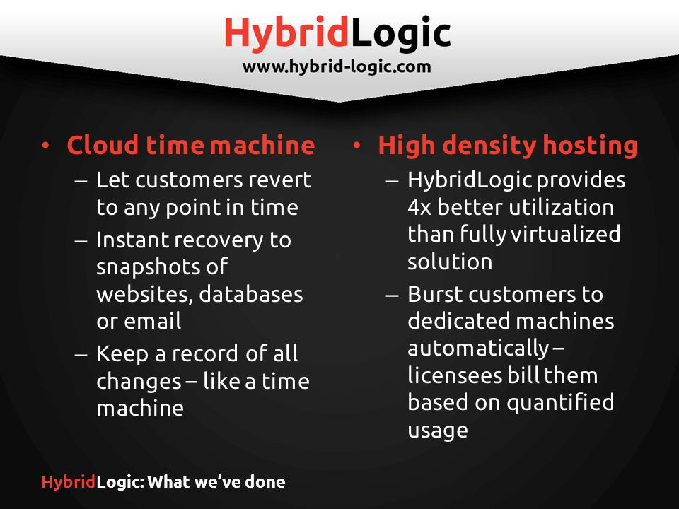 HybridLogic: What we've done Cloud time machine – Let customers revert to any point in time – Instant recovery to snapshots of websites, databases or  – Keep a record of all changes – like a time machine High density hosting – HybridLogic provides 4x better utilization than fully virtualized solution – Burst customers to dedicated machines automatically – licensees bill them based on quantified usage