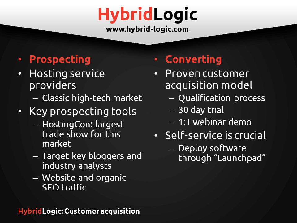HybridLogic: Customer acquisition Prospecting Hosting service providers – Classic high-tech market Key prospecting tools – HostingCon: largest trade show for this market – Target key bloggers and industry analysts – Website and organic SEO traffic Converting Proven customer acquisition model – Qualification process – 30 day trial – 1:1 webinar demo Self-service is crucial – Deploy software through Launchpad
