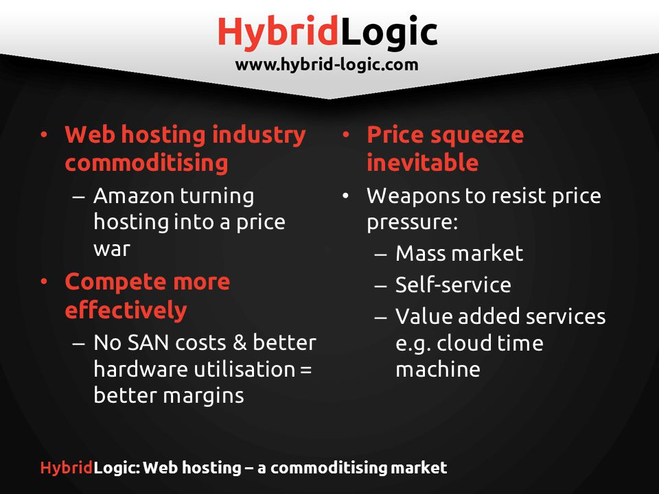 HybridLogic: Web hosting – a commoditising market Web hosting industry commoditising – Amazon turning hosting into a price war Compete more effectively – No SAN costs & better hardware utilisation = better margins Price squeeze inevitable Weapons to resist price pressure: – Mass market – Self-service – Value added services e.g.
