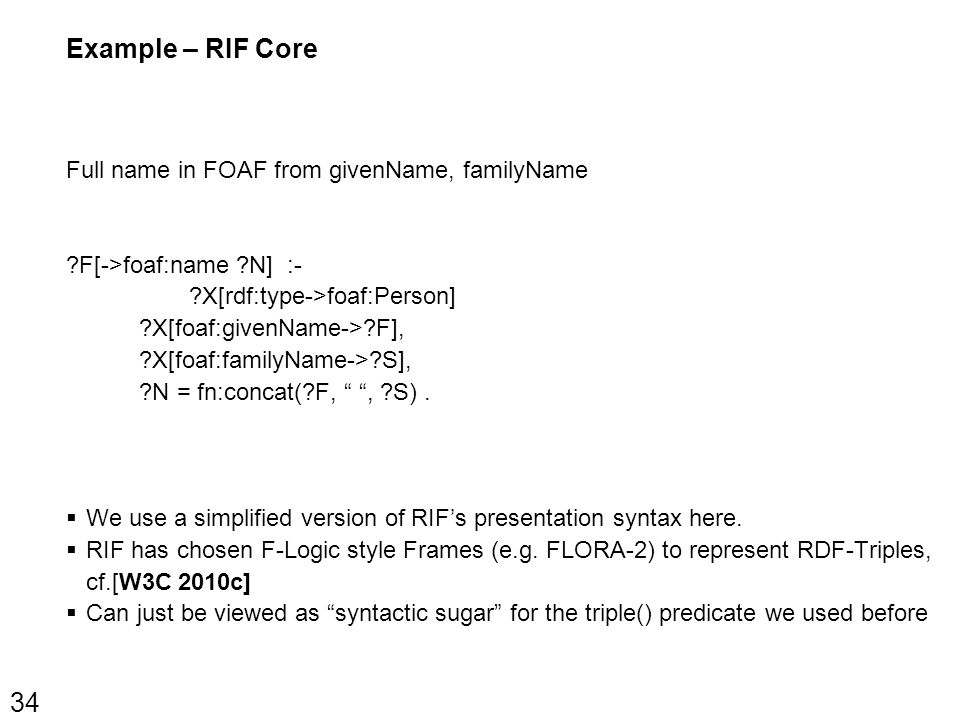 Example – RIF Core Full name in FOAF from givenName, familyName F[->foaf:name N] :- X[rdf:type->foaf:Person] X[foaf:givenName-> F], X[foaf:familyName-> S], N = fn:concat( F, , S).