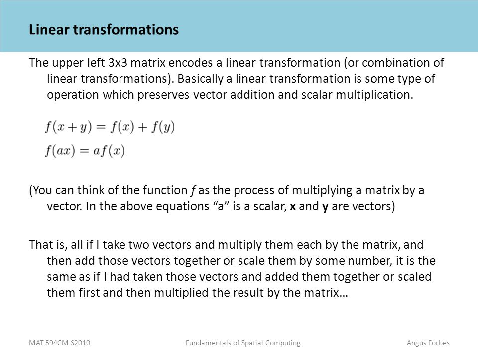 MAT 594CM S2010Fundamentals of Spatial ComputingAngus Forbes Linear transformations The upper left 3x3 matrix encodes a linear transformation (or combination of linear transformations).