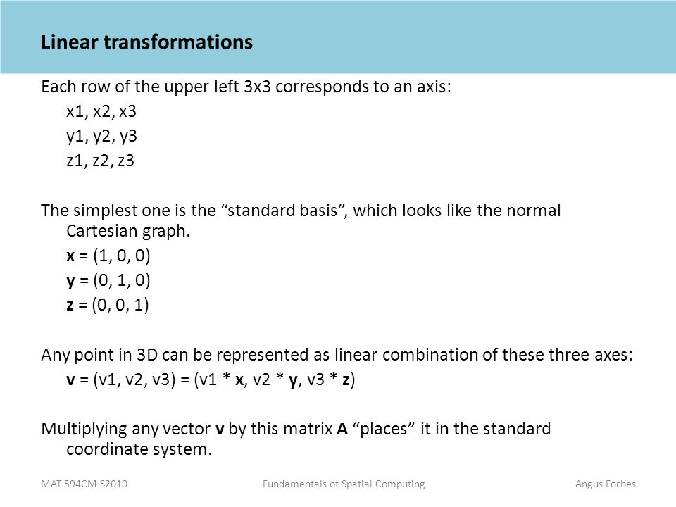MAT 594CM S2010Fundamentals of Spatial ComputingAngus Forbes Linear transformations Each row of the upper left 3x3 corresponds to an axis: x1, x2, x3 y1, y2, y3 z1, z2, z3 The simplest one is the standard basis , which looks like the normal Cartesian graph.