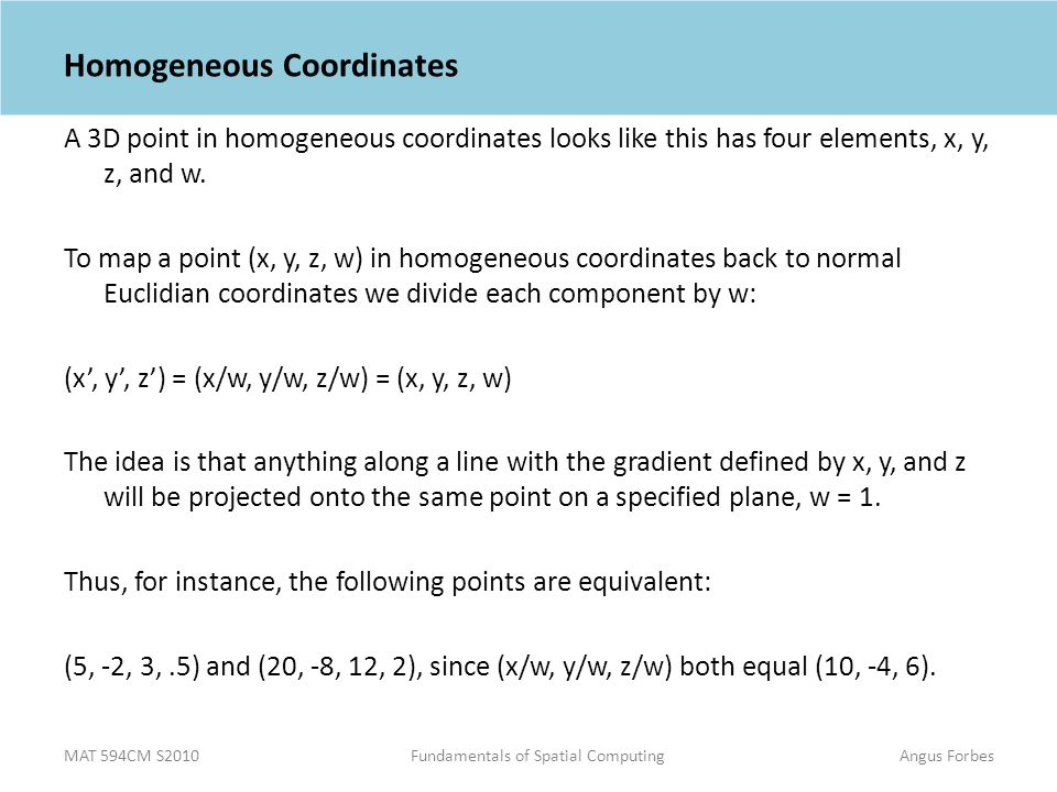 MAT 594CM S2010Fundamentals of Spatial ComputingAngus Forbes Homogeneous Coordinates A 3D point in homogeneous coordinates looks like this has four elements, x, y, z, and w.