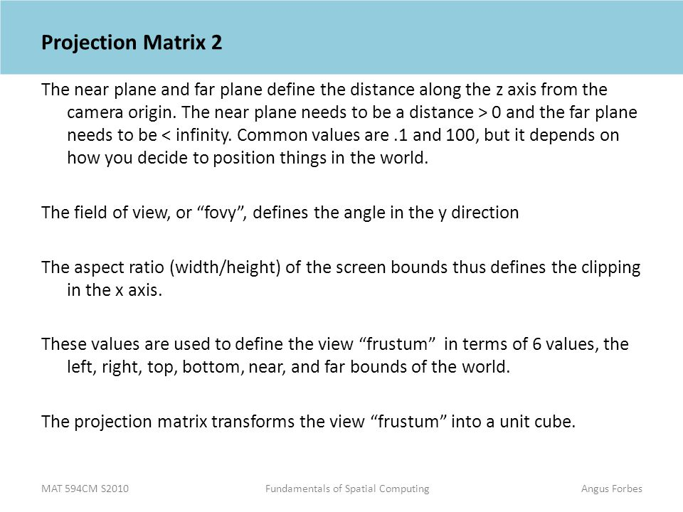 MAT 594CM S2010Fundamentals of Spatial ComputingAngus Forbes Projection Matrix 2 The near plane and far plane define the distance along the z axis from the camera origin.