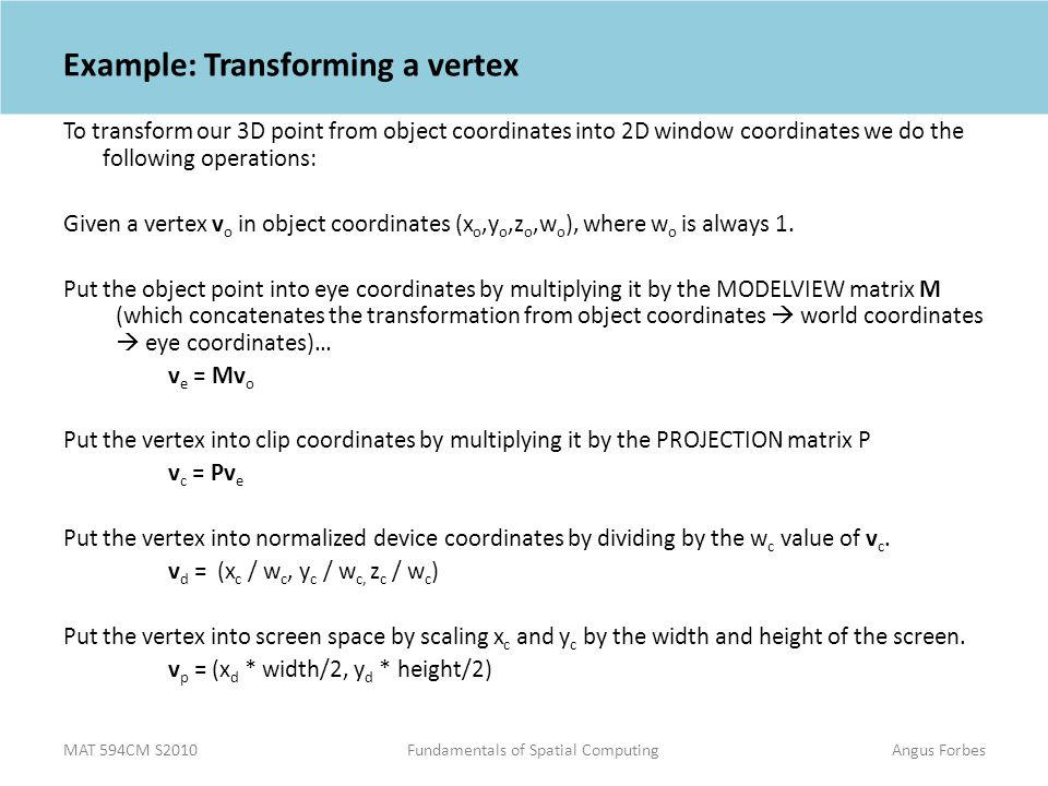 MAT 594CM S2010Fundamentals of Spatial ComputingAngus Forbes Example: Transforming a vertex To transform our 3D point from object coordinates into 2D window coordinates we do the following operations: Given a vertex v o in object coordinates (x o,y o,z o,w o ), where w o is always 1.