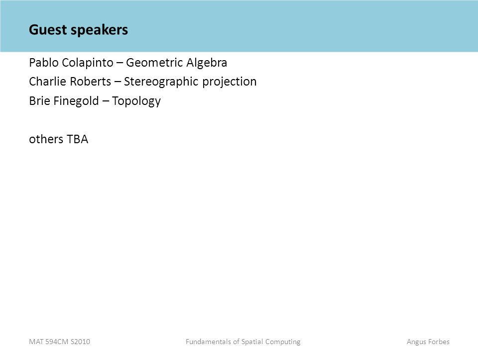 MAT 594CM S2010Fundamentals of Spatial ComputingAngus Forbes Guest speakers Pablo Colapinto – Geometric Algebra Charlie Roberts – Stereographic projection Brie Finegold – Topology others TBA