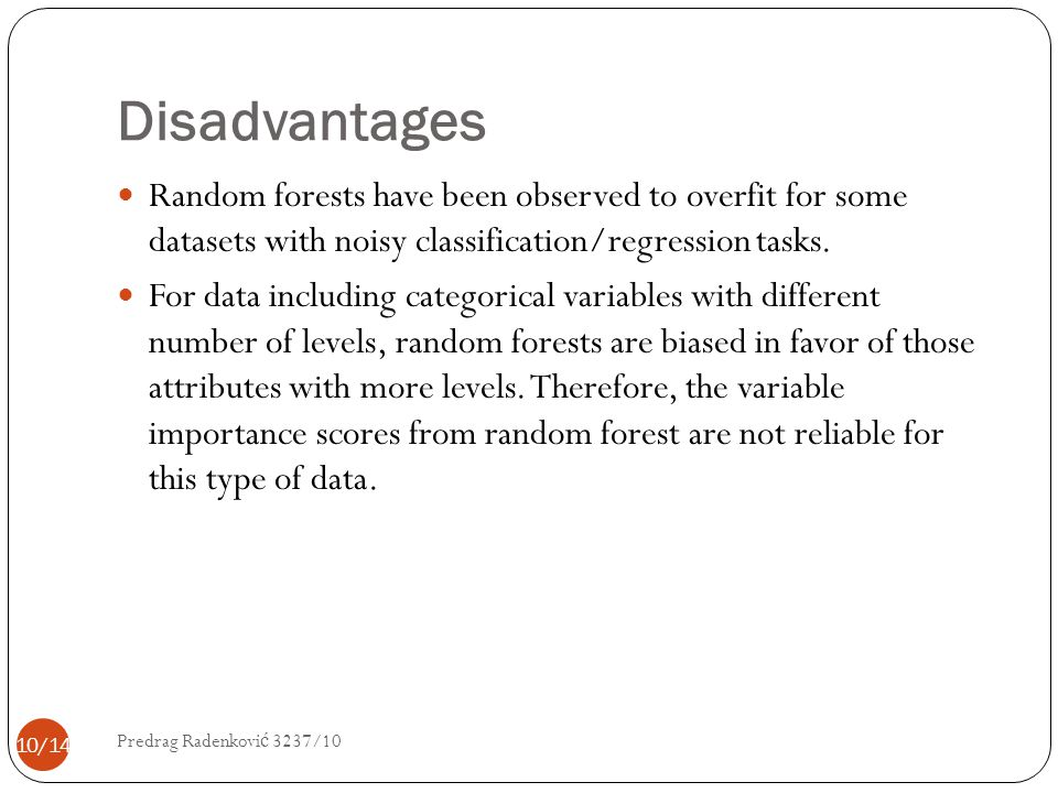 Disadvantages Random forests have been observed to overfit for some datasets with noisy classification/regression tasks. For data including categorica