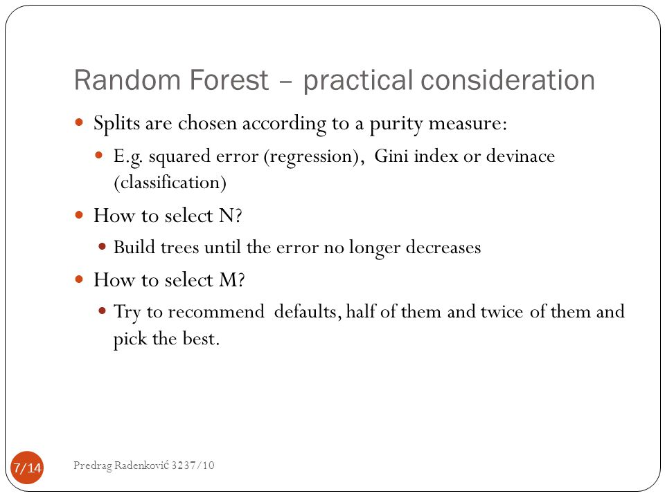 Random Forest – practical consideration Splits are chosen according to a purity measure: E.g. squared error (regression), Gini index or devinace (clas
