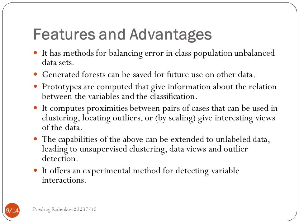 Features and Advantages It has methods for balancing error in class population unbalanced data sets. Generated forests can be saved for future use on