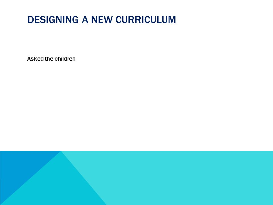 DESIGNING A NEW CURRICULUM Asked the children