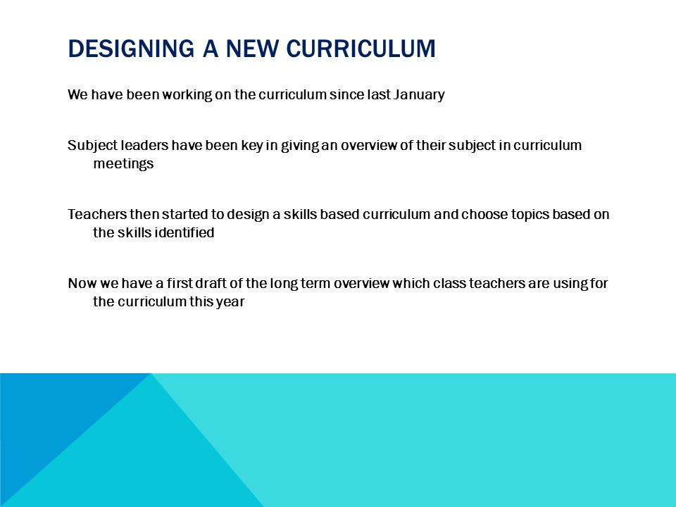 DESIGNING A NEW CURRICULUM We have been working on the curriculum since last January Subject leaders have been key in giving an overview of their subject in curriculum meetings Teachers then started to design a skills based curriculum and choose topics based on the skills identified Now we have a first draft of the long term overview which class teachers are using for the curriculum this year