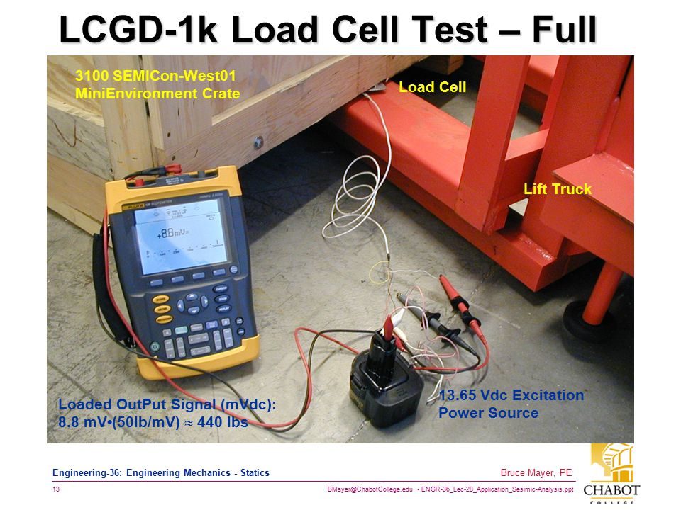 BMayer@ChabotCollege.edu ENGR-36_Lec-28_Application_Sesimic-Analysis.ppt 13 Bruce Mayer, PE Engineering-36: Engineering Mechanics - Statics LCGD-1k Load Cell Test – Full Load - 23Jul01 13.65 Vdc Excitation Power Source Loaded OutPut Signal (mVdc): 8.8 mV(50lb/mV)  440 lbs Load Cell Lift Truck 3100 SEMICon-West01 MiniEnvironment Crate