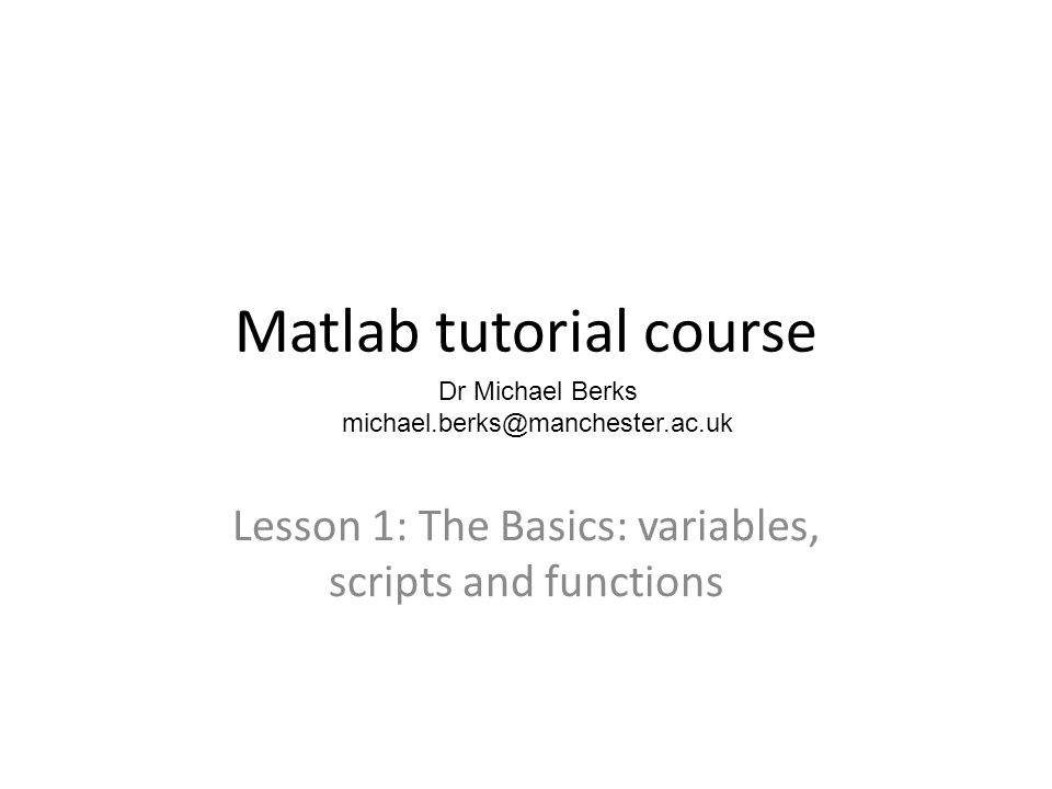Matlab tutorial course Lesson 1: The Basics: variables, scripts and functions Dr Michael Berks michael.berks@manchester.ac.uk