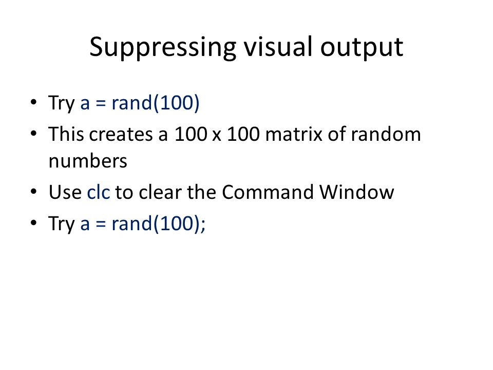 Suppressing visual output Try a = rand(100) This creates a 100 x 100 matrix of random numbers Use clc to clear the Command Window Try a = rand(100);