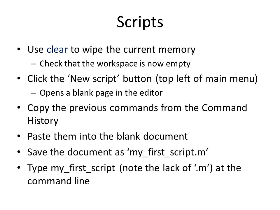 Scripts Use clear to wipe the current memory – Check that the workspace is now empty Click the 'New script' button (top left of main menu) – Opens a blank page in the editor Copy the previous commands from the Command History Paste them into the blank document Save the document as 'my_first_script.m' Type my_first_script (note the lack of '.m') at the command line
