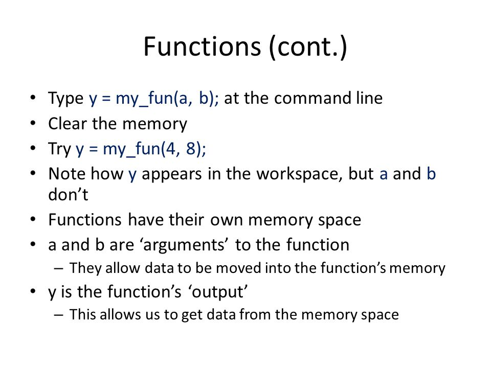 Functions (cont.) Type y = my_fun(a, b); at the command line Clear the memory Try y = my_fun(4, 8); Note how y appears in the workspace, but a and b don't Functions have their own memory space a and b are 'arguments' to the function – They allow data to be moved into the function's memory y is the function's 'output' – This allows us to get data from the memory space