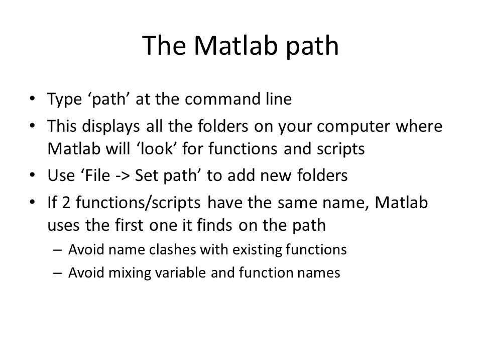 The Matlab path Type 'path' at the command line This displays all the folders on your computer where Matlab will 'look' for functions and scripts Use 'File -> Set path' to add new folders If 2 functions/scripts have the same name, Matlab uses the first one it finds on the path – Avoid name clashes with existing functions – Avoid mixing variable and function names