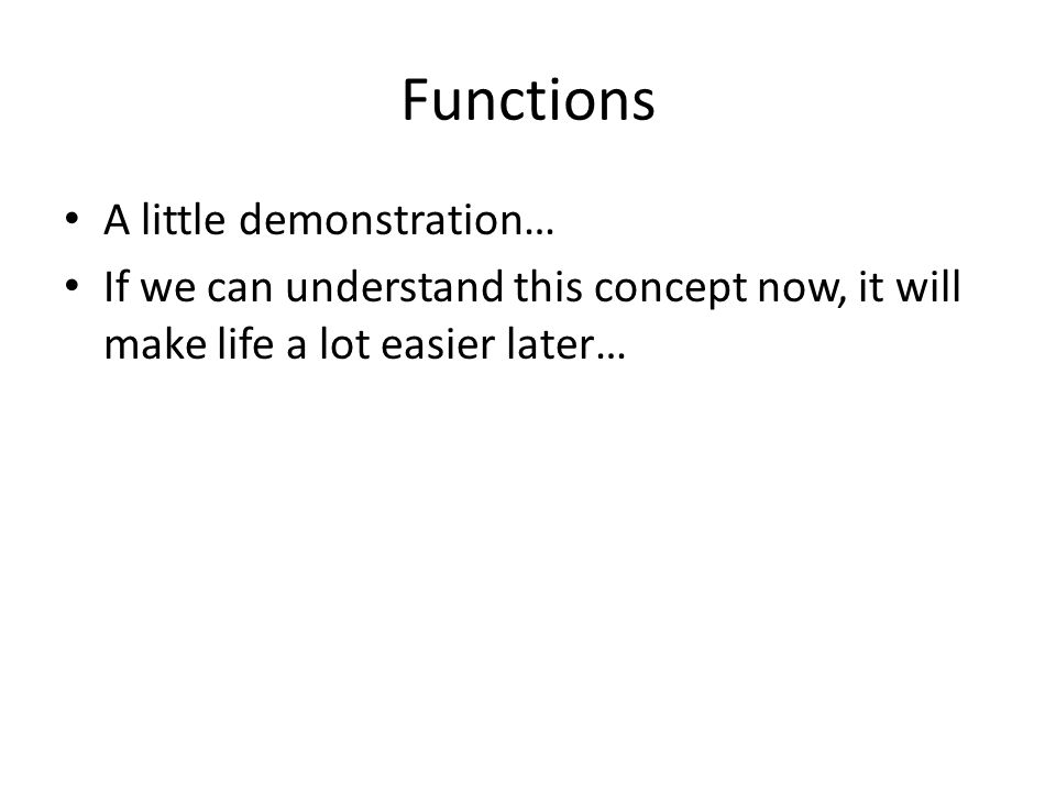 Functions A little demonstration… If we can understand this concept now, it will make life a lot easier later…