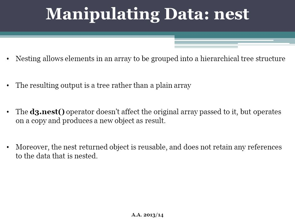 Manipulating Data: nest A.A. 2013/14 Nesting allows elements in an array to be grouped into a hierarchical tree structure The resulting output is a tr