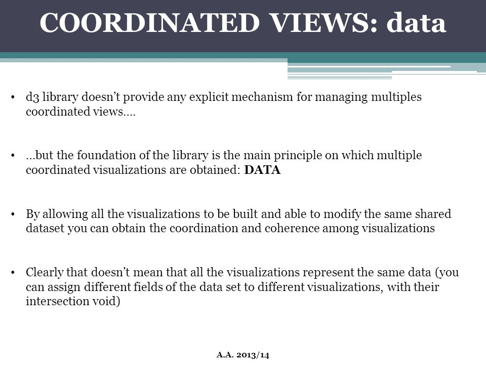 COORDINATED VIEWS: data A.A. 2013/14 d3 library doesn't provide any explicit mechanism for managing multiples coordinated views…. …but the foundation