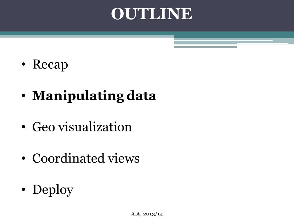 OUTLINE Recap Manipulating data Geo visualization Coordinated views Deploy A.A. 2013/14