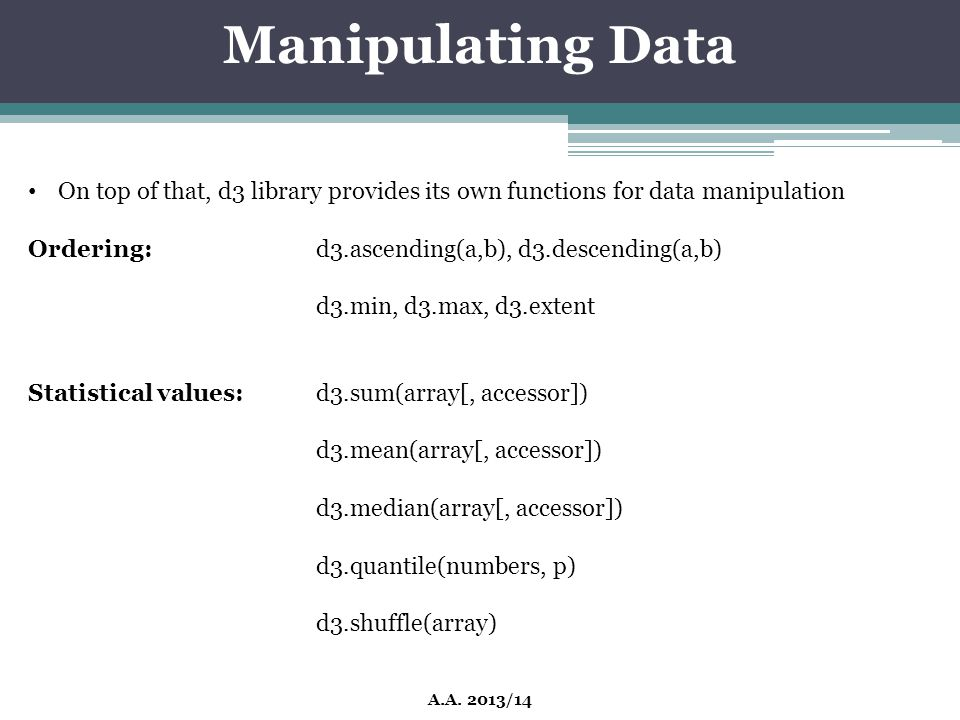 Manipulating Data A.A. 2013/14 On top of that, d3 library provides its own functions for data manipulation Ordering:d3.ascending(a,b), d3.descending(a