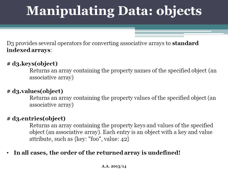 Manipulating Data: objects A.A. 2013/14 D3 provides several operators for converting associative arrays to standard indexed arrays: # d3.keys(object)