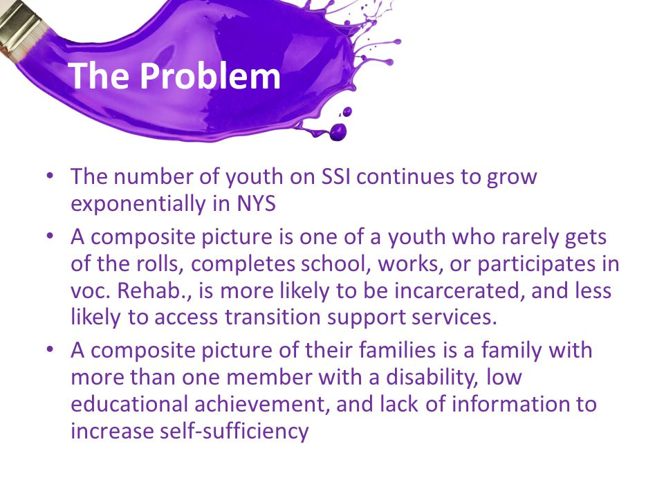 The Challenge STUDENTS NEED… person-centered transition planning connections to state and local services meaningful education programs incentives to stay in school FAMILIES NEED… opportunities to increase their educational levels connections to career planning and employment services STUDENTS & FAMILIES NEED… to be equipped and integrated into planning to understand their rights access to information to aid them in making informed choices regarding their financial and economic well-being