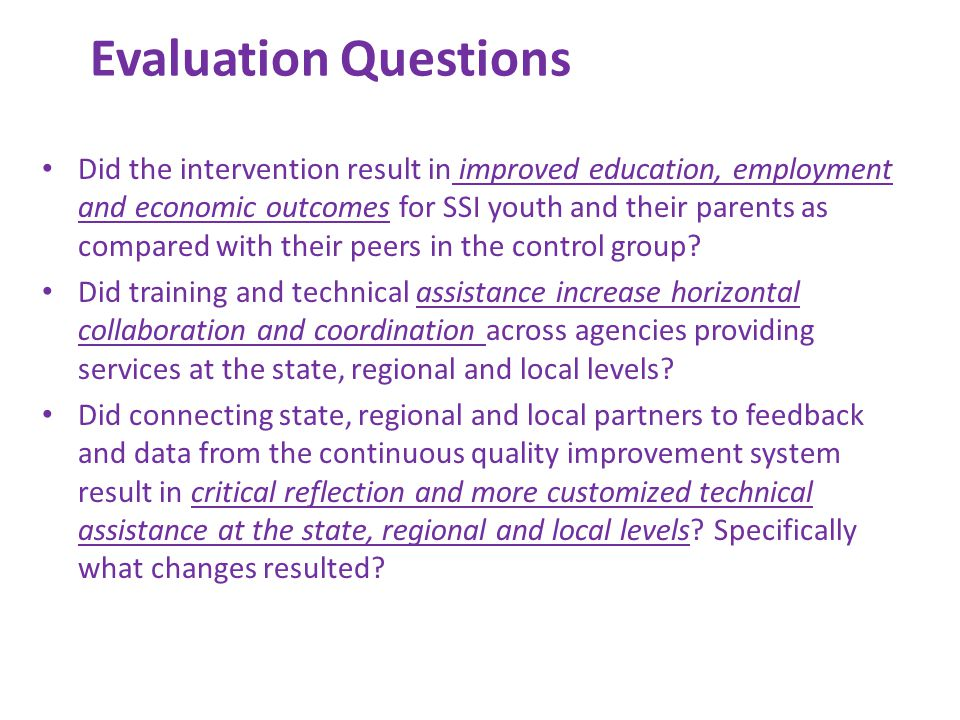 Evaluation Questions Did the intervention result in improved education, employment and economic outcomes for SSI youth and their parents as compared with their peers in the control group.