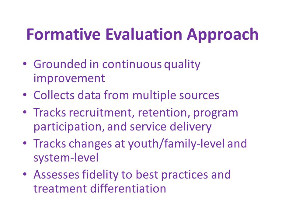 Formative Evaluation Approach Grounded in continuous quality improvement Collects data from multiple sources Tracks recruitment, retention, program participation, and service delivery Tracks changes at youth/family-level and system-level Assesses fidelity to best practices and treatment differentiation