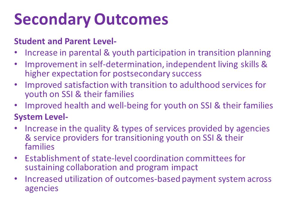 Secondary Outcomes Student and Parent Level- Increase in parental & youth participation in transition planning Improvement in self-determination, independent living skills & higher expectation for postsecondary success Improved satisfaction with transition to adulthood services for youth on SSI & their families Improved health and well-being for youth on SSI & their families System Level- Increase in the quality & types of services provided by agencies & service providers for transitioning youth on SSI & their families Establishment of state-level coordination committees for sustaining collaboration and program impact Increased utilization of outcomes-based payment system across agencies