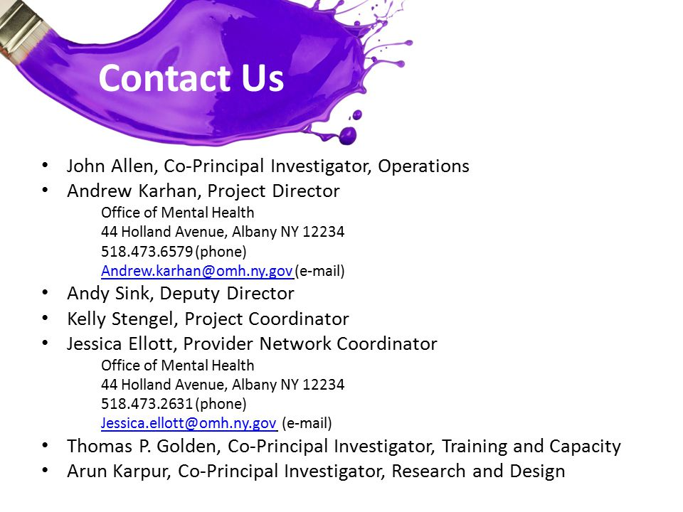 Contact Us John Allen, Co-Principal Investigator, Operations Andrew Karhan, Project Director Office of Mental Health 44 Holland Avenue, Albany NY 12234 518.473.6579 (phone) Andrew.karhan@omh.ny.govAndrew.karhan@omh.ny.gov (e-mail) Andy Sink, Deputy Director Kelly Stengel, Project Coordinator Jessica Ellott, Provider Network Coordinator Office of Mental Health 44 Holland Avenue, Albany NY 12234 518.473.2631 (phone) Jessica.ellott@omh.ny.govJessica.ellott@omh.ny.gov (e-mail) Thomas P.