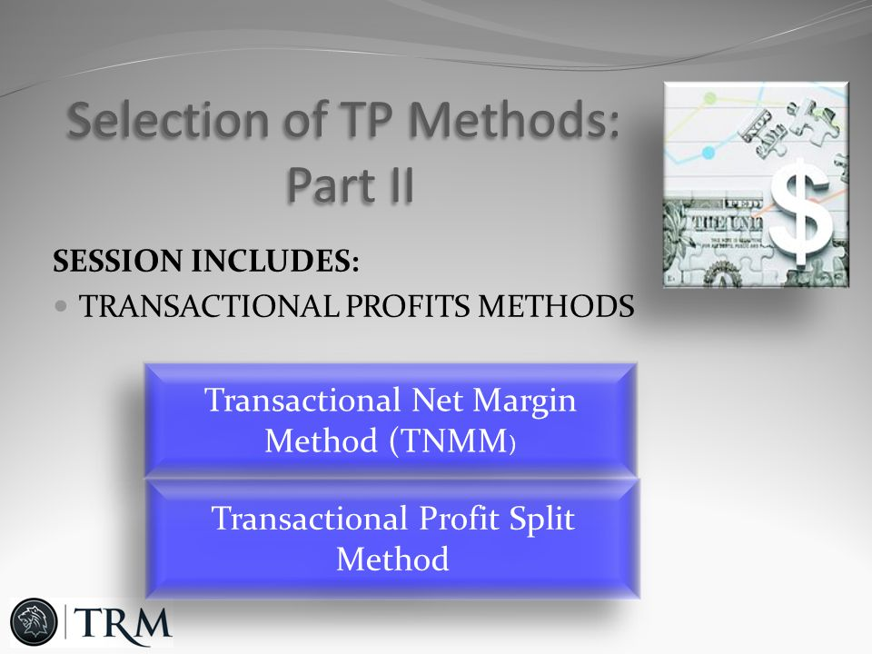 SESSION INCLUDES: TRANSACTIONAL PROFITS METHODS Selection of TP Methods: Part II Transactional Net Margin Method (TNMM ) Transactional Profit Split Method