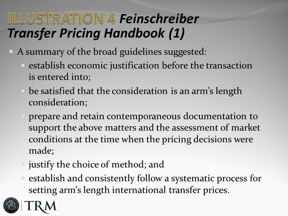 A summary of the broad guidelines suggested: establish economic justification before the transaction is entered into; be satisfied that the consideration is an arm's length consideration; prepare and retain contemporaneous documentation to support the above matters and the assessment of market conditions at the time when the pricing decisions were made; justify the choice of method; and establish and consistently follow a systematic process for setting arm's length international transfer prices.