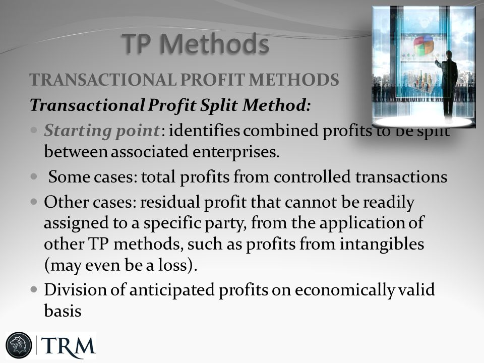 TRANSACTIONAL PROFIT METHODS Transactional Profit Split Method: Starting point: identifies combined profits to be split between associated enterprises.