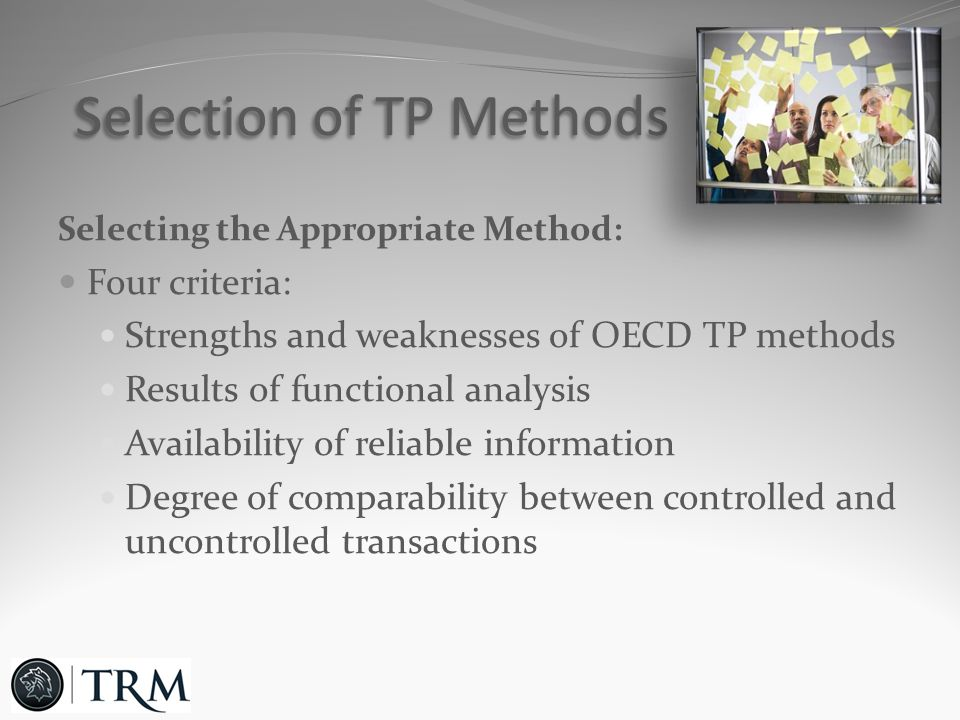 Selecting the Appropriate Method: Four criteria: Strengths and weaknesses of OECD TP methods Results of functional analysis Availability of reliable information Degree of comparability between controlled and uncontrolled transactions Selection of TP Methods