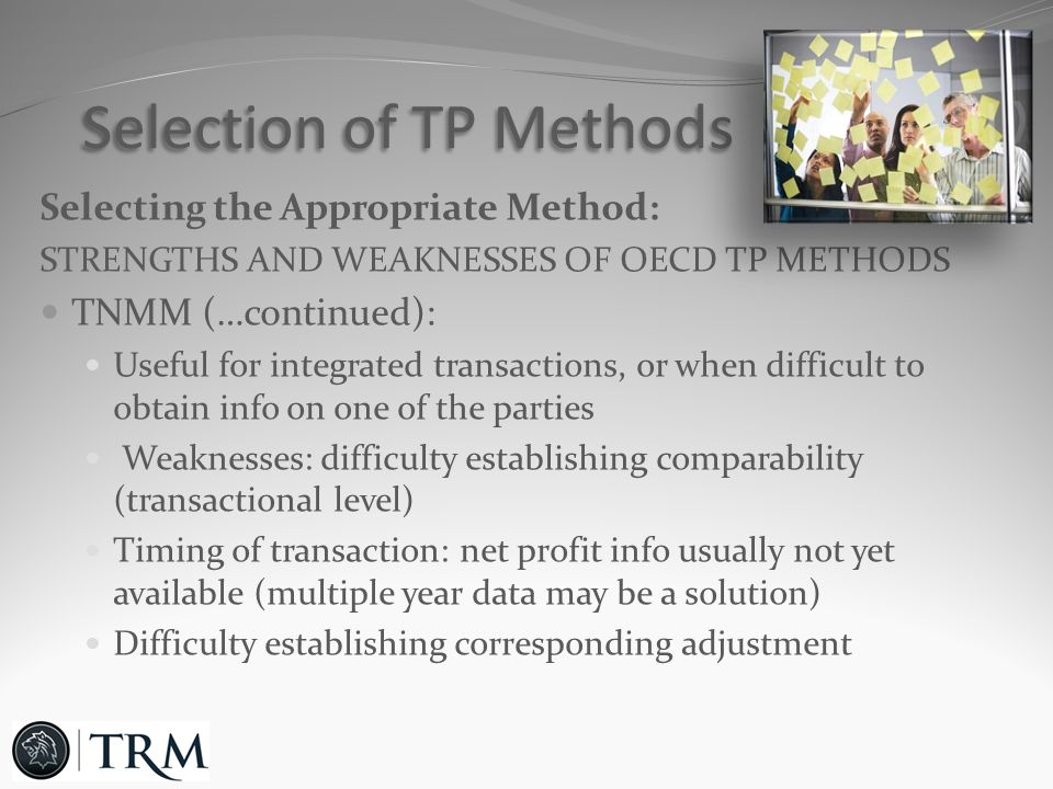 Selecting the Appropriate Method: STRENGTHS AND WEAKNESSES OF OECD TP METHODS TNMM (…continued): Useful for integrated transactions, or when difficult to obtain info on one of the parties Weaknesses: difficulty establishing comparability (transactional level) Timing of transaction: net profit info usually not yet available (multiple year data may be a solution) Difficulty establishing corresponding adjustment Selection of TP Methods