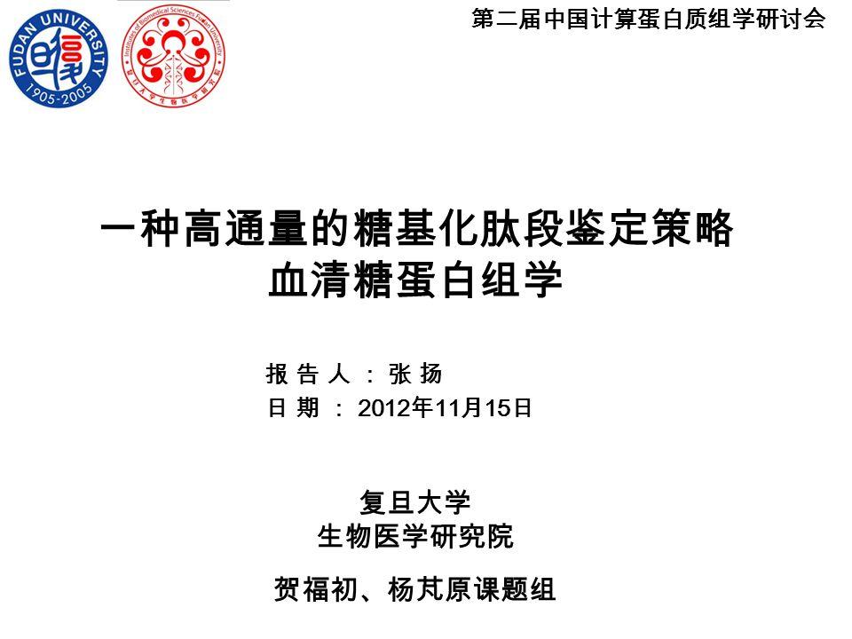 报告人:张扬 日期: 2012 年 11 月 15 日 一种高通量的糖基化肽段鉴定策略 血清糖蛋白组学 第二届中国计算蛋白质组学研讨会 复旦大学 生物医学研究院 贺福初、杨芃原课题组