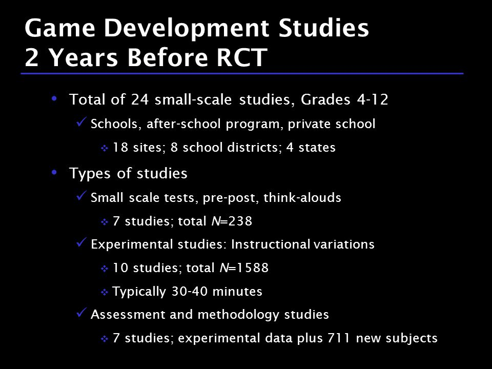 23 / 9 Game Development Studies 2 Years Before RCT Total of 24 small-scale studies, Grades 4-12 Schools, after-school program, private school  18 sites; 8 school districts; 4 states Types of studies Small scale tests, pre-post, think-alouds  7 studies; total N=238 Experimental studies: Instructional variations  10 studies; total N=1588  Typically 30-40 minutes Assessment and methodology studies  7 studies; experimental data plus 711 new subjects
