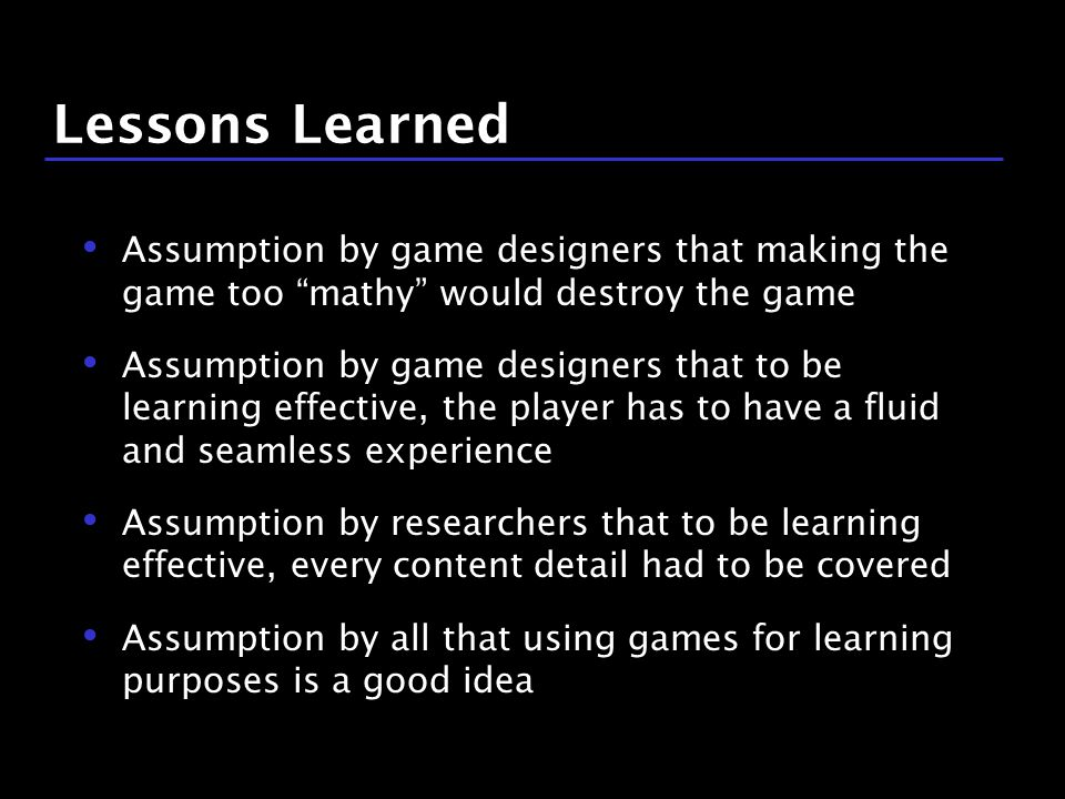 37 / 9 Lessons Learned Assumption by game designers that making the game too mathy would destroy the game Assumption by game designers that to be learning effective, the player has to have a fluid and seamless experience Assumption by researchers that to be learning effective, every content detail had to be covered Assumption by all that using games for learning purposes is a good idea