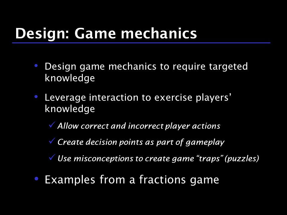 43 / 9 Design: Game mechanics Design game mechanics to require targeted knowledge Leverage interaction to exercise players' knowledge Allow correct and incorrect player actions Create decision points as part of gameplay Use misconceptions to create game traps (puzzles) Examples from a fractions game
