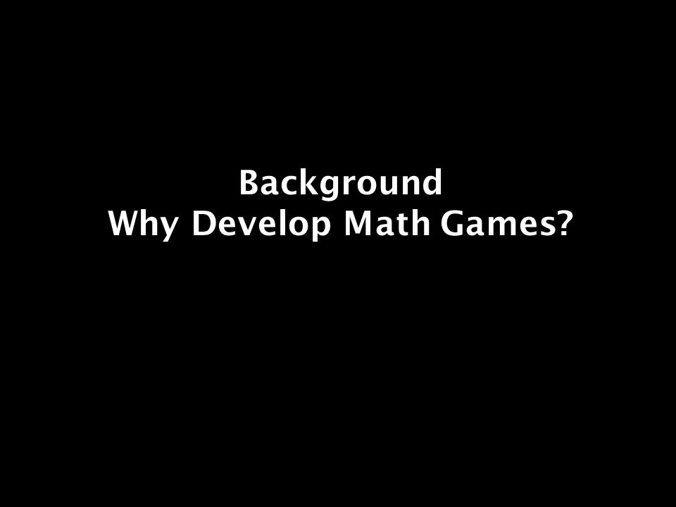 Background Why Develop Math Games