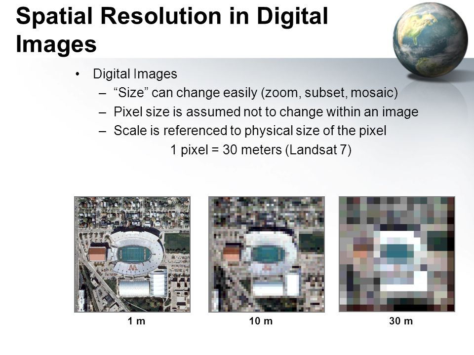 Spatial Resolution in Digital Images Digital Images – Size can change easily (zoom, subset, mosaic) –Pixel size is assumed not to change within an image –Scale is referenced to physical size of the pixel 1 pixel = 30 meters (Landsat 7) 1 m10 m30 m