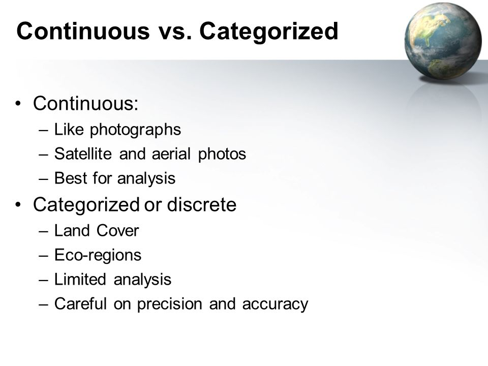 Continuous vs. Categorized Continuous: –Like photographs –Satellite and aerial photos –Best for analysis Categorized or discrete –Land Cover –Eco-regi